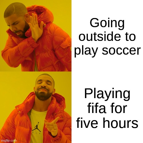 Drake Hotline Bling Meme |  Going outside to play soccer; Playing fifa for five hours | image tagged in memes,drake hotline bling | made w/ Imgflip meme maker