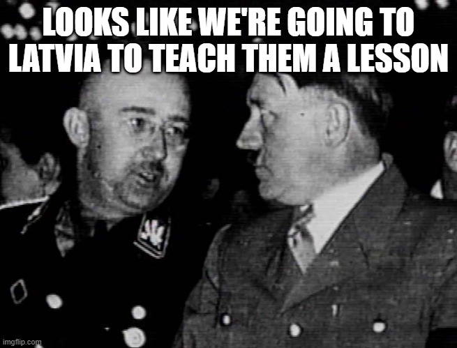 Grammar Nazis Himmler and Hitler | LOOKS LIKE WE'RE GOING TO LATVIA TO TEACH THEM A LESSON | image tagged in grammar nazis himmler and hitler | made w/ Imgflip meme maker