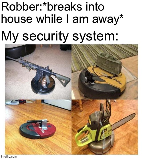 Mess with the roomb, you get the doomba. |  Robber:*breaks into house while I am away*; My security system: | image tagged in doomba,security,funny memes,memes | made w/ Imgflip meme maker