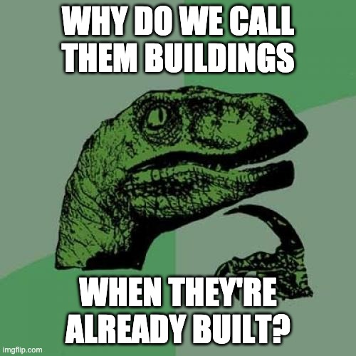 My brain is hurting |  WHY DO WE CALL THEM BUILDINGS; WHEN THEY'RE ALREADY BUILT? | image tagged in memes,philosoraptor,hmmm,confusion | made w/ Imgflip meme maker