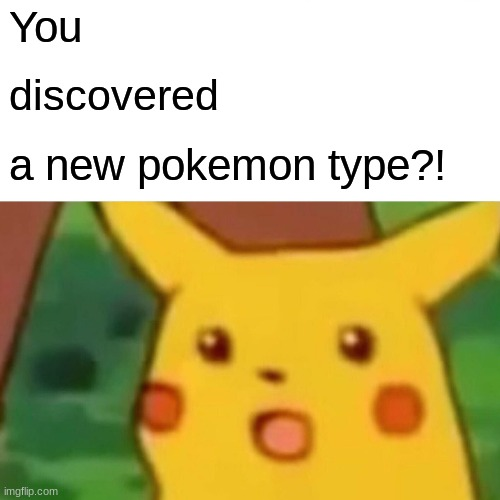 Surprised Pikachu Meme | You discovered a new pokemon type?! | image tagged in memes,surprised pikachu | made w/ Imgflip meme maker