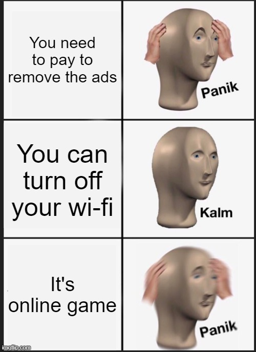 Panik Kalm Panik Meme |  You need to pay to remove the ads; You can turn off your wi-fi; It's online game | image tagged in memes,panik kalm panik | made w/ Imgflip meme maker