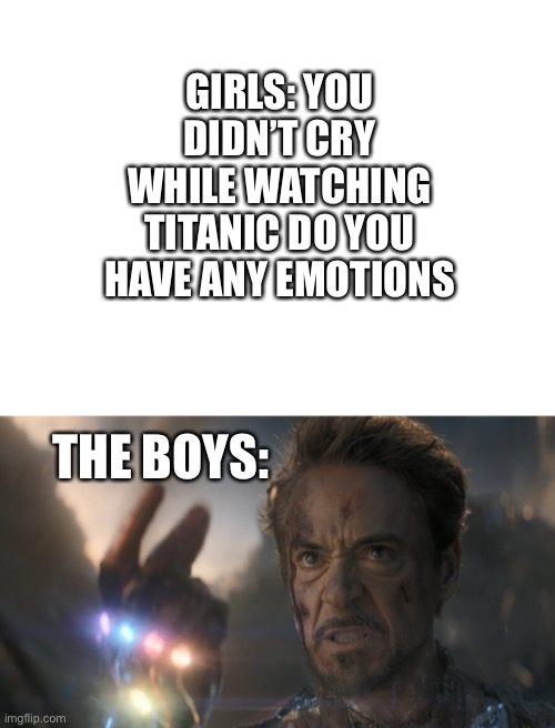 GIRLS: YOU DIDN'T CRY WHILE WATCHING TITANIC DO YOU HAVE ANY EMOTIONS; THE BOYS: | image tagged in blank white template,and i am iron man,iron man | made w/ Imgflip meme maker