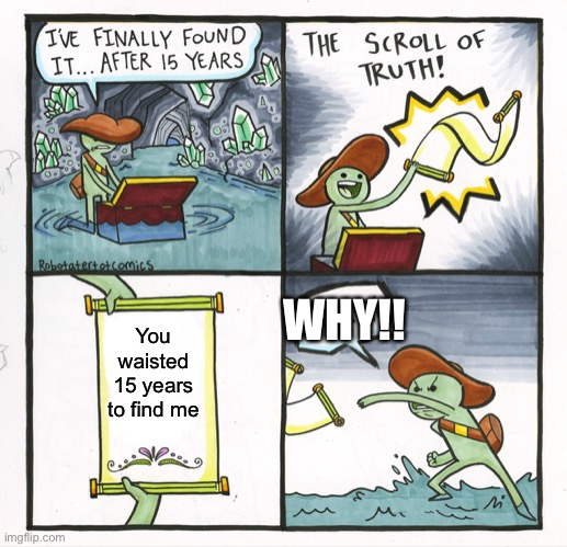 The Scroll Of Truth Meme |  WHY!! You waisted 15 years to find me | image tagged in memes,the scroll of truth | made w/ Imgflip meme maker