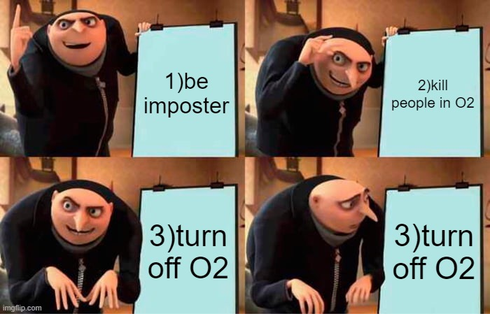 among us stupid imposter |  1)be imposter; 2)kill people in O2; 3)turn off O2; 3)turn off O2 | image tagged in memes,gru's plan | made w/ Imgflip meme maker