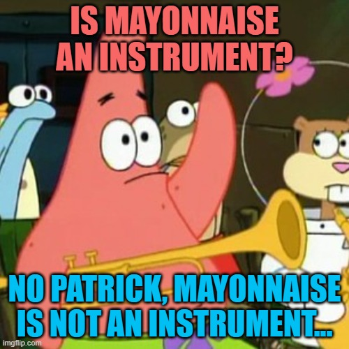 No Patrick |  IS MAYONNAISE AN INSTRUMENT? NO PATRICK, MAYONNAISE IS NOT AN INSTRUMENT... | image tagged in memes,no patrick | made w/ Imgflip meme maker