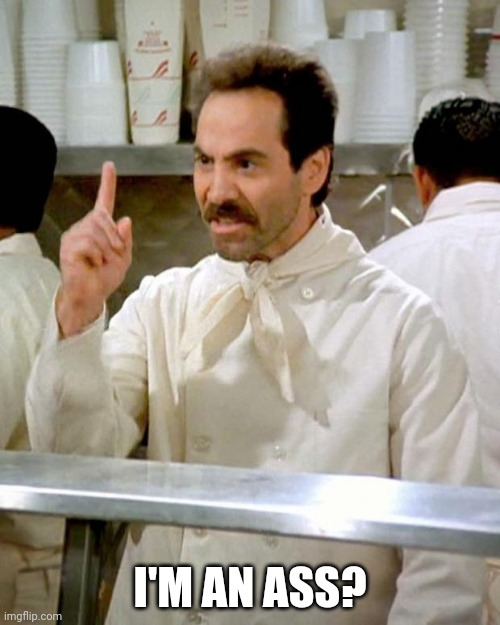 soup nazi | I'M AN ASS? | image tagged in soup nazi | made w/ Imgflip meme maker