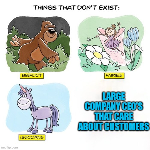 Things That Don't Exist |  LARGE COMPANY CEO'S THAT CARE ABOUT CUSTOMERS | image tagged in things that don't exist | made w/ Imgflip meme maker