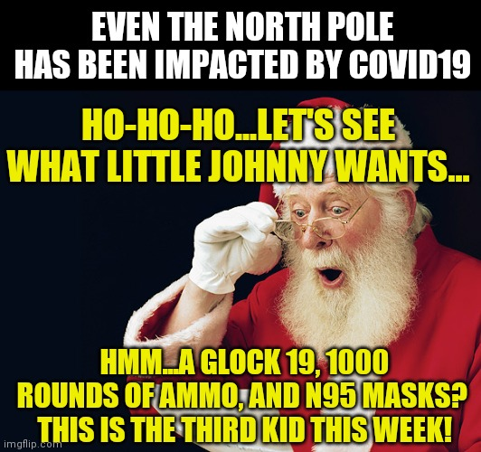 Santa hates Covid-19 too |  EVEN THE NORTH POLE HAS BEEN IMPACTED BY COVID19; HO-HO-HO...LET'S SEE WHAT LITTLE JOHNNY WANTS... HMM...A GLOCK 19, 1000 ROUNDS OF AMMO, AND N95 MASKS?  THIS IS THE THIRD KID THIS WEEK! | image tagged in santa hood,coronavirus | made w/ Imgflip meme maker
