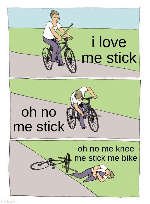 me stick |  i love me stick; oh no me stick; oh no me knee me stick me bike | image tagged in memes,bike fall | made w/ Imgflip meme maker