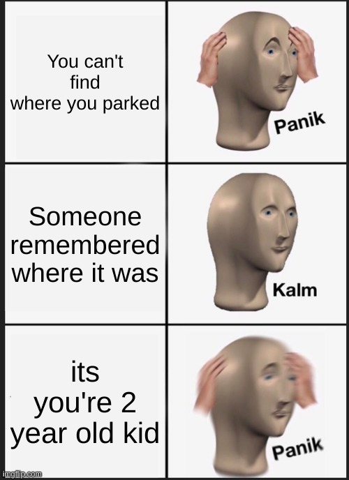 Panik Kalm Panik Meme |  You can't find where you parked; Someone remembered where it was; its you're 2 year old kid | image tagged in memes,panik kalm panik | made w/ Imgflip meme maker