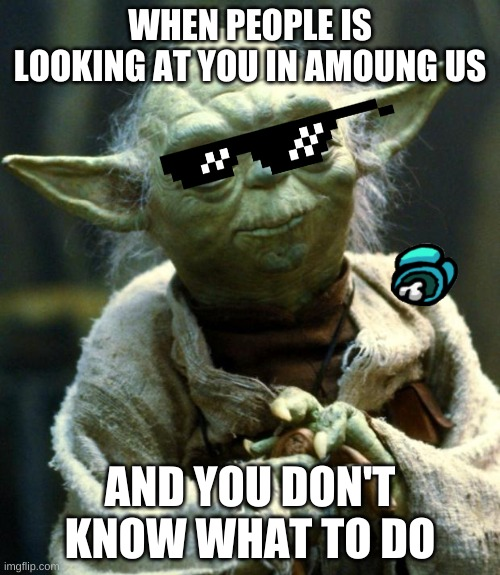 Star Wars Yoda Meme |  WHEN PEOPLE IS LOOKING AT YOU IN AMOUNG US; AND YOU DON'T KNOW WHAT TO DO | image tagged in memes,star wars yoda | made w/ Imgflip meme maker