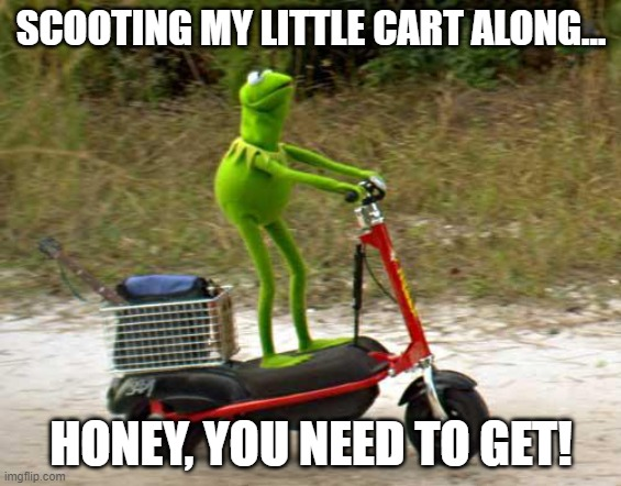 Scootin' My Cart |  SCOOTING MY LITTLE CART ALONG... HONEY, YOU NEED TO GET! | image tagged in kermit scooter | made w/ Imgflip meme maker