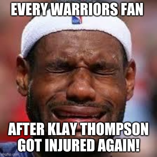 klay thompson |  EVERY WARRIORS FAN; AFTER KLAY THOMPSON GOT INJURED AGAIN! | image tagged in nba | made w/ Imgflip meme maker