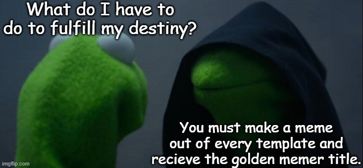 I shall fulfill my destiny. |  What do I have to do to fulfill my destiny? You must make a meme out of every template and recieve the golden memer title. | image tagged in memes,evil kermit | made w/ Imgflip meme maker