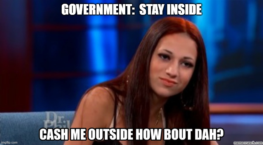 stay inside |  GOVERNMENT:  STAY INSIDE | image tagged in cash me ousside how bow dah | made w/ Imgflip meme maker
