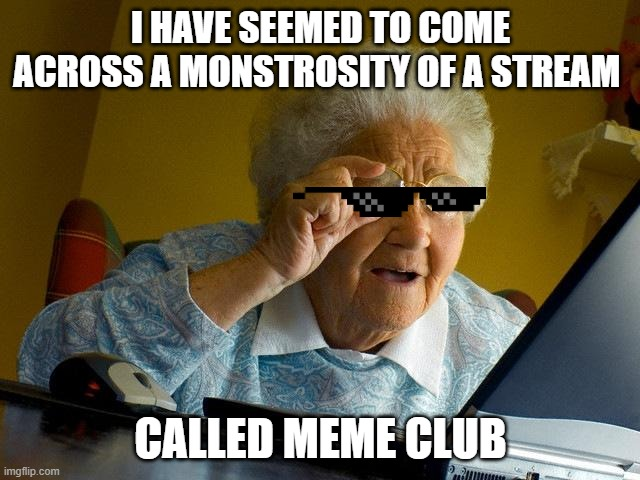 amazing |  I HAVE SEEMED TO COME ACROSS A MONSTROSITY OF A STREAM; CALLED MEME CLUB | image tagged in memes,grandma finds the internet | made w/ Imgflip meme maker
