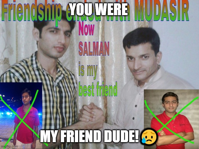 Friendship ended |  YOU WERE; MY FRIEND DUDE!😥 | image tagged in friendship ended | made w/ Imgflip meme maker