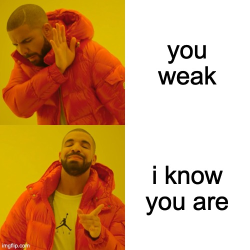 Drake Hotline Bling Meme | you weak i know you are | image tagged in memes,drake hotline bling | made w/ Imgflip meme maker