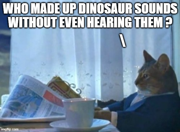 I Should Buy A Boat Cat Meme |  WHO MADE UP DINOSAUR SOUNDS WITHOUT EVEN HEARING THEM ? \ | image tagged in memes,i should buy a boat cat | made w/ Imgflip meme maker