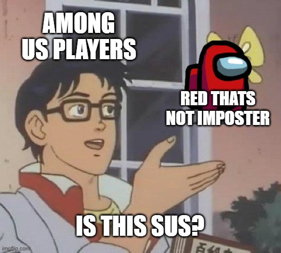 Is this sus? |  AMONG US PLAYERS; RED THATS NOT IMPOSTER; IS THIS SUS? | image tagged in memes,is this a pigeon,red sus,among us,hahaha | made w/ Imgflip meme maker