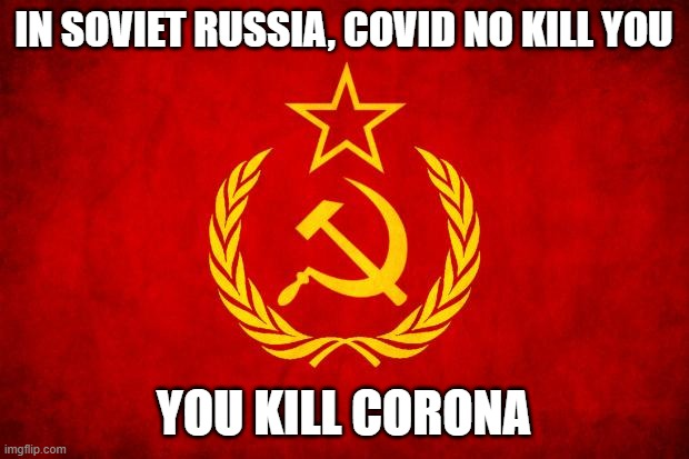 Let it be true |  IN SOVIET RUSSIA, COVID NO KILL YOU; YOU KILL CORONA | image tagged in in soviet russia | made w/ Imgflip meme maker