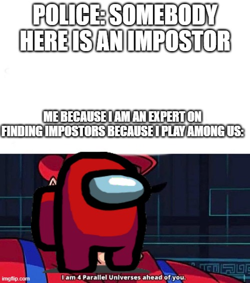 When you can find out who the impostor is in real life because you play among us |  POLICE: SOMEBODY HERE IS AN IMPOSTOR; ME BECAUSE I AM AN EXPERT ON FINDING IMPOSTORS BECAUSE I PLAY AMONG US: | image tagged in i am 4 parallel universes ahead of you,among us | made w/ Imgflip meme maker