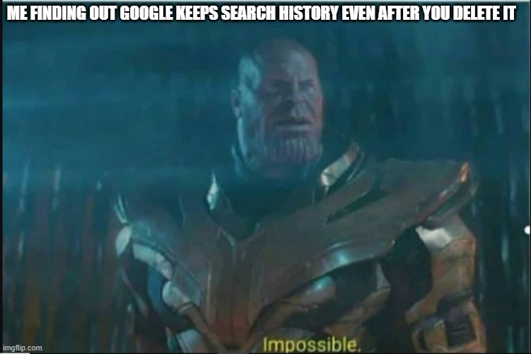 Impossible thanos template |  ME FINDING OUT GOOGLE KEEPS SEARCH HISTORY EVEN AFTER YOU DELETE IT | image tagged in impossible thanos template | made w/ Imgflip meme maker