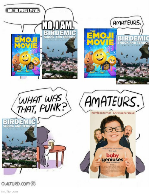 Amateurs |  I AM THE WORST MOVIE. NO, I AM. | image tagged in amateurs | made w/ Imgflip meme maker