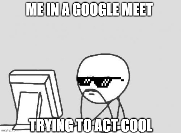 Computer Guy Meme |  ME IN A GOOGLE MEET; TRYING TO ACT COOL | image tagged in memes,computer guy | made w/ Imgflip meme maker