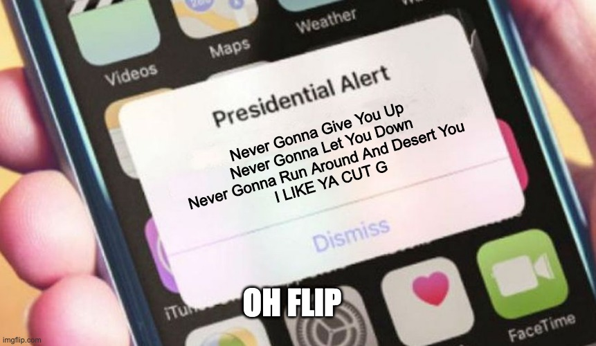 i like ya cut g |  Never Gonna Give You Up Never Gonna Let You Down Never Gonna Run Around And Desert You   I LIKE YA CUT G; OH FLIP | image tagged in memes,presidential alert | made w/ Imgflip meme maker