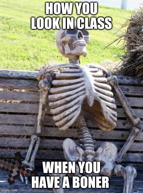 Waiting Skeleton Meme |  HOW YOU LOOK IN CLASS; WHEN YOU HAVE A BONER | image tagged in memes,waiting skeleton | made w/ Imgflip meme maker
