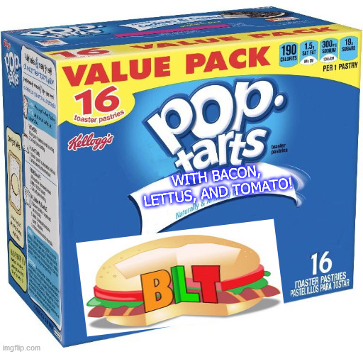 YUCK!!! |  WITH BACON, LETTUS, AND TOMATO! | image tagged in pop tarts | made w/ Imgflip meme maker