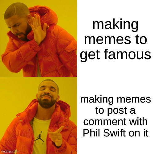 Drake Hotline Bling Meme |  making memes to get famous; making memes to post a comment with Phil Swift on it | image tagged in memes,drake hotline bling | made w/ Imgflip meme maker