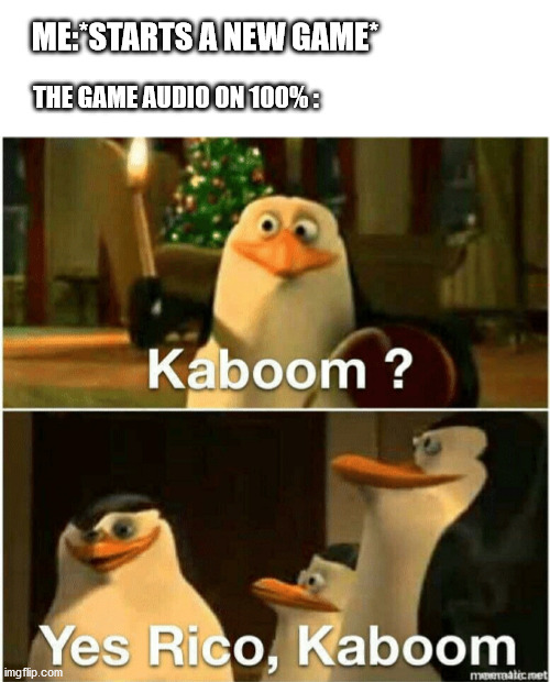 Kaboom? Yes Rico, Kaboom. |  ME:*STARTS A NEW GAME*; THE GAME AUDIO ON 100% : | image tagged in kaboom yes rico kaboom | made w/ Imgflip meme maker