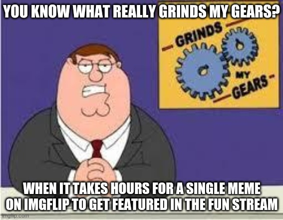 Can anyone relate? |  YOU KNOW WHAT REALLY GRINDS MY GEARS? WHEN IT TAKES HOURS FOR A SINGLE MEME ON IMGFLIP TO GET FEATURED IN THE FUN STREAM | image tagged in you know what really grinds my gears,memes,fun | made w/ Imgflip meme maker