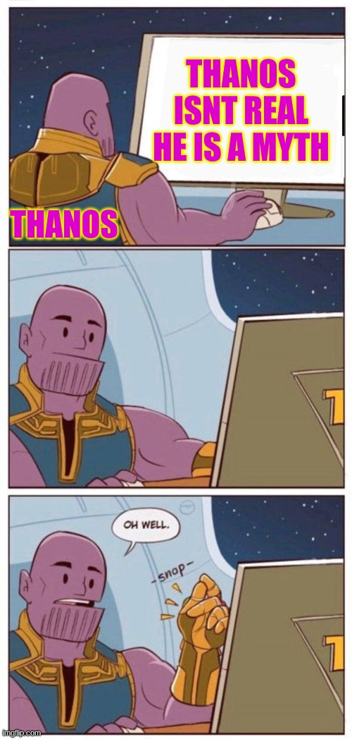 Bye Google |  THANOS ISNT REAL HE IS A MYTH; THANOS | image tagged in oh well thanos | made w/ Imgflip meme maker
