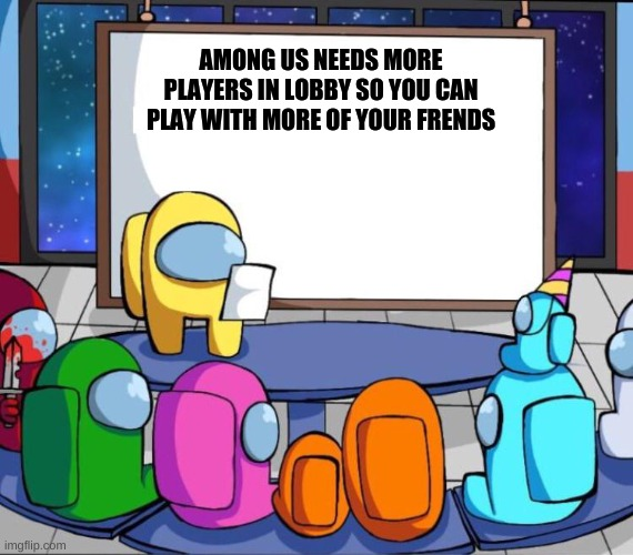among us presentation |  AMONG US NEEDS MORE PLAYERS IN LOBBY SO YOU CAN PLAY WITH MORE OF YOUR FRENDS | image tagged in among us presentation | made w/ Imgflip meme maker