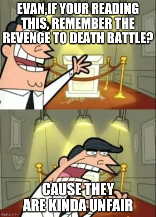 very unfair |  EVAN,IF YOUR READING THIS, REMEMBER THE REVENGE TO DEATH BATTLE? CAUSE THEY ARE KINDA UNFAIR | image tagged in memes,this is where i'd put my trophy if i had one | made w/ Imgflip meme maker