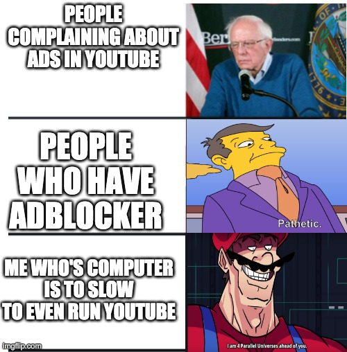 It is sad |  PEOPLE COMPLAINING ABOUT ADS IN YOUTUBE; PEOPLE WHO HAVE ADBLOCKER; ME WHO'S COMPUTER IS TO SLOW TO EVEN RUN YOUTUBE | image tagged in bernie sanders,pathetic,i am 4 parallel universes ahead of you,youtube,funny,adblock | made w/ Imgflip meme maker