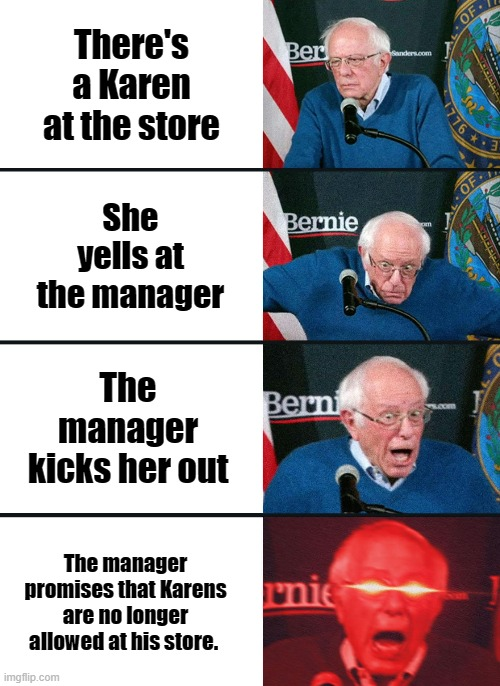 Bernie Sanders reaction (nuked) |  There's a Karen at the store; She yells at the manager; The manager kicks her out; The manager promises that Karens are no longer allowed at his store. | image tagged in bernie sanders reaction nuked | made w/ Imgflip meme maker