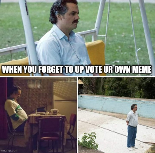 Sad Pablo Escobar Meme |  WHEN YOU FORGET TO UP VOTE UR OWN MEME | image tagged in memes,sad pablo escobar | made w/ Imgflip meme maker