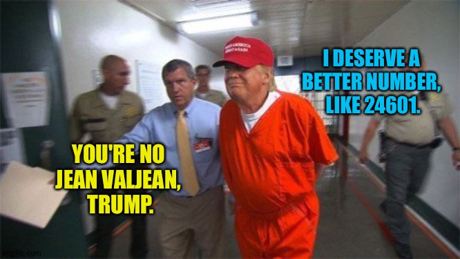 trump prison | I DESERVE A  BETTER NUMBER,  LIKE 24601. YOU'RE NO  JEAN VALJEAN,  TRUMP. | image tagged in trump prison | made w/ Imgflip meme maker