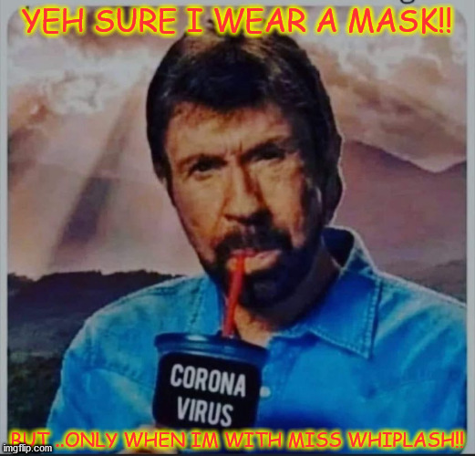 mask up |  YEH SURE I WEAR A MASK!! BUT ..ONLY WHEN IM WITH MISS WHIPLASH!! | image tagged in chuck norris | made w/ Imgflip meme maker