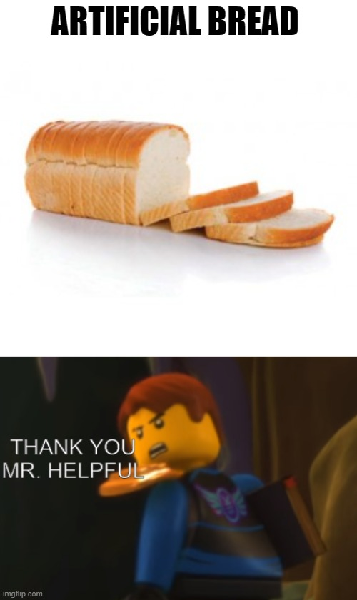 ARTIFICIAL BREAD | image tagged in sliced bread,thank you mr helpful | made w/ Imgflip meme maker