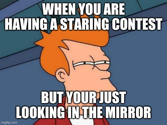 Futurama Fry Meme |  WHEN YOU ARE HAVING A STARING CONTEST; BUT YOUR JUST LOOKING IN THE MIRROR | image tagged in memes,futurama fry | made w/ Imgflip meme maker