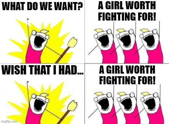 Girl Worth Fighting For |  WHAT DO WE WANT? A GIRL WORTH FIGHTING FOR! WISH THAT I HAD... A GIRL WORTH FIGHTING FOR! | image tagged in memes,what do we want,mulan | made w/ Imgflip meme maker