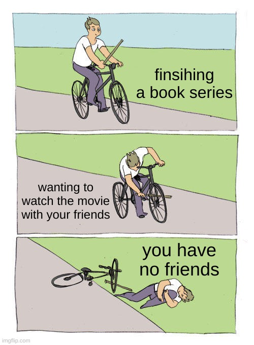 sad |  finsihing a book series; wanting to watch the movie with your friends; you have no friends | image tagged in memes,bike fall | made w/ Imgflip meme maker