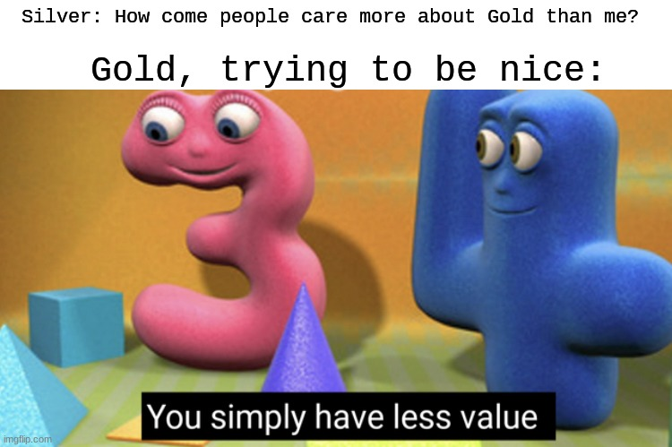 Rocks can break bones.... |  Silver: How come people care more about Gold than me? Gold, trying to be nice: | image tagged in you simply have less value | made w/ Imgflip meme maker