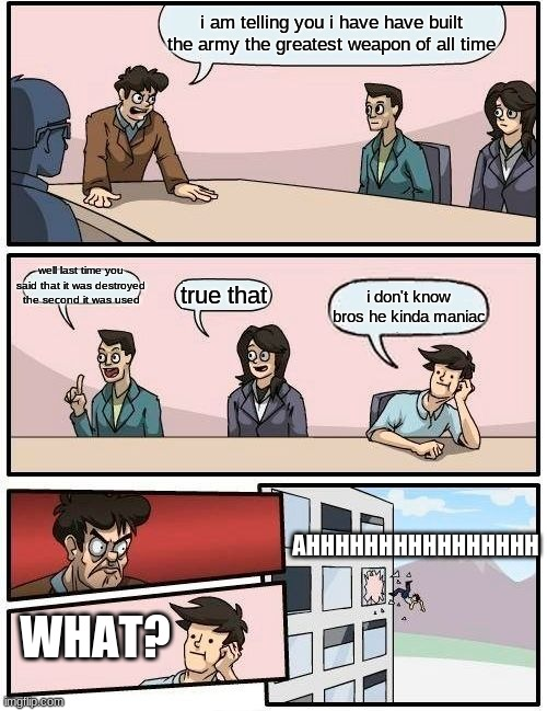 Boardroom Meeting Suggestion Meme |  i am telling you i have have built the army the greatest weapon of all time; well last time you said that it was destroyed the second it was used; true that; i don't know bros he kinda maniac; AHHHHHHHHHHHHHHHH; WHAT? | image tagged in memes,boardroom meeting suggestion | made w/ Imgflip meme maker